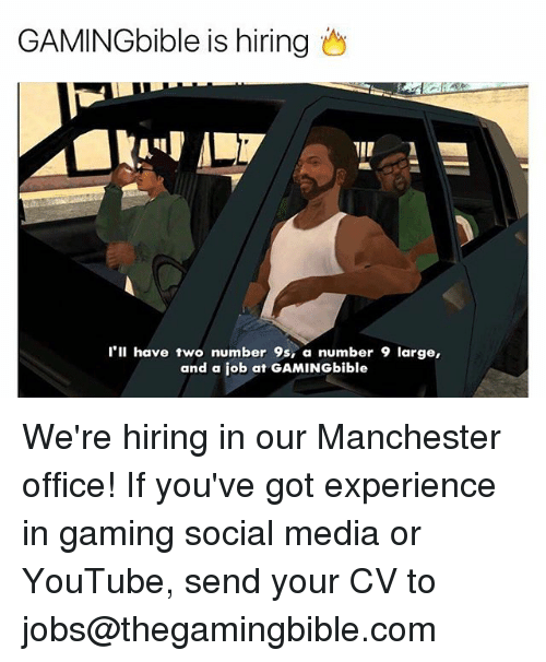 Number 9: GAMINGbible is hiring  I'll have two number 9s, a number 9 large,  and a job at GAMINGbible We're hiring in our Manchester office! If you've got experience in gaming social media or YouTube, send your CV to jobs@thegamingbible.com
