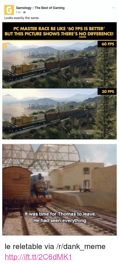 """master race: Gamology The Best of Gaming  1 hr e  Looks exactly the same.  PC MASTER RACE BE LIKE '60 FPS IS BETTER  BUT THIS PICTURE SHOWS THERE'S NO DIFFERENCE!  60 FPS  30 FPS  It was time for Thomas to leave.  He had seen everything. <p>le reletable via /r/dank_meme <a href=""""http://ift.tt/2C6dMK1"""">http://ift.tt/2C6dMK1</a></p>"""