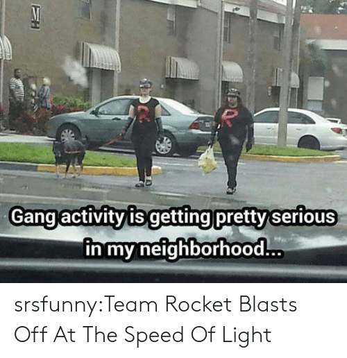 Getting Pretty Serious: Gang activityis getting pretty serious  n my neighborhood srsfunny:Team Rocket Blasts Off At The Speed Of Light
