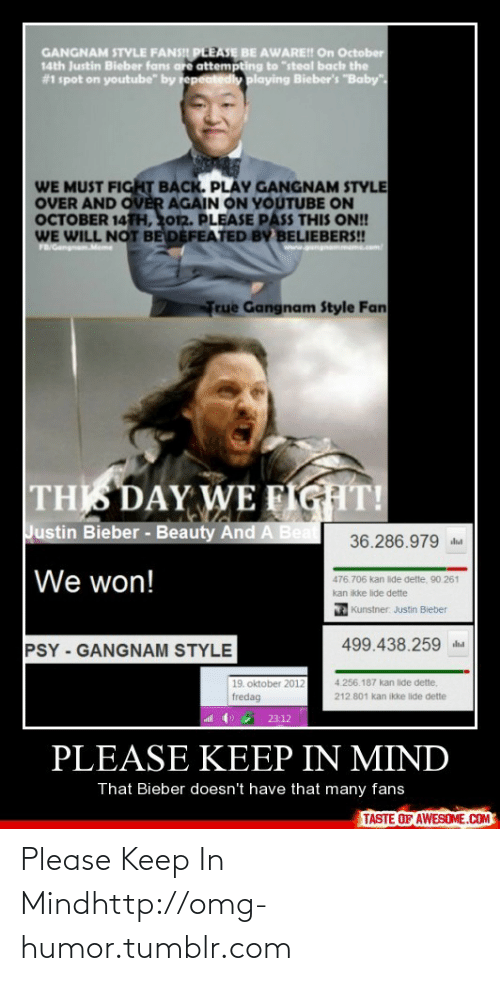 """Kan: GANGNAM STYLE FANSI PLEASE BE AWARE! On October  14th Justin Bieber fans are attempting to """"steal bach the  #1 spot on youtube"""" by repeatedly playing Bieber's """"Baby"""".  WE MUST FIGHT BẠCK. PLAY GANGNAM STYLE  OVER AND OVER AGAIN ON YOUTUBE ON  OCTOBER 14TH, 2012. PLEASE PASS THIS ON!  WE WILL NOT BE DEFEATED BY BELIEBERS!  FR/Gengem  www.gungnammeme.co  True Gangnam Style Fan  THIS DAY WE FIGHT!  Justin Bieber - Beauty And A Beat  36.286.979  We won!  476.706 kan lide dette, 90.261  kan ikke lide dette  Kunstner. Justin Bieber  499.438.259 ha  PSY - GANGNAM STYLE  19. oktober 2012  fredag  4.256.187 kan lide dette,  212.801 kan ikke lide dette  all  23:12  PLEASE KEEP IN MIND  That Bieber doesn't have that many fans  TASTE OF AWESOME.COM Please Keep In Mindhttp://omg-humor.tumblr.com"""