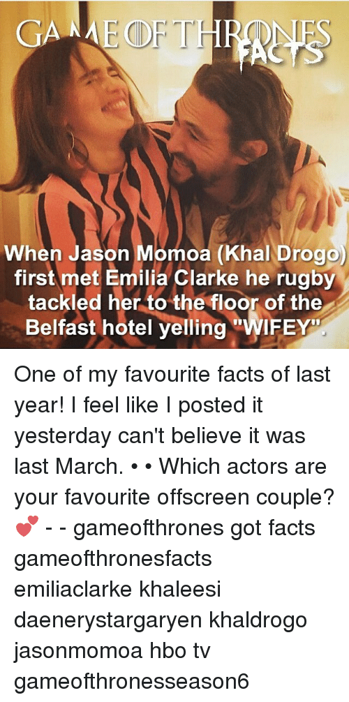 Rugby: GANME CDF THR  When Jason Momoa (Khal Drogo)  first met Emilia Clarke he rugby  tackled her to the floor of the  Belfast hotel yelling  WIFEY One of my favourite facts of last year! I feel like I posted it yesterday can't believe it was last March. • • Which actors are your favourite offscreen couple? 💕 - - gameofthrones got facts gameofthronesfacts emiliaclarke khaleesi daenerystargaryen khaldrogo jasonmomoa hbo tv gameofthronesseason6