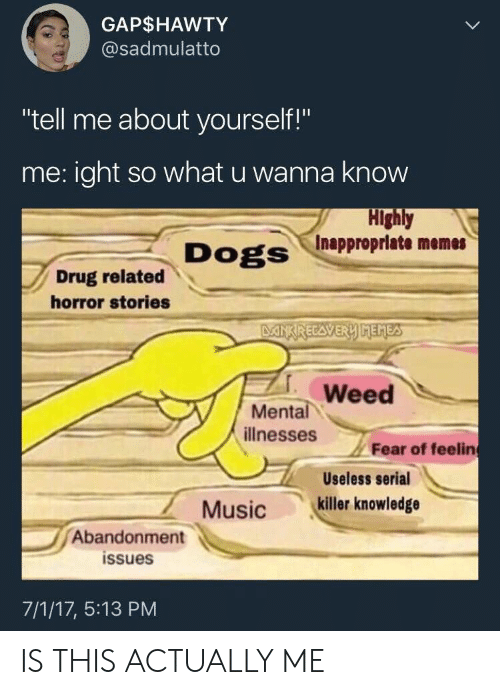"""Inappropriate Memes: GAP$HAWTY  @sadmulatto  """"tell me about yourself!""""  me:ight so what u wanna know  Highly  Inappropriate memes  Dogs  Drug related  horror stories  DANXRECAVERY MEMES  Weed  Mental  illnesses  Fear of feelin  Useless serial  killer knowledge  Music  Abandonment  issues  7/1/17, 5:13 PM IS THIS ACTUALLY ME"""