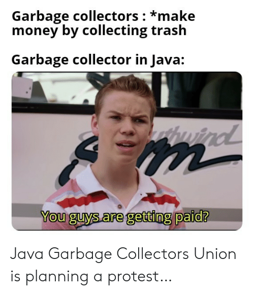 Protest: Garbage collectors *make  money by collecting trash  Garbage collector in Java:  wind  m  You guys are getting paid? Java Garbage Collectors Union is planning a protest…