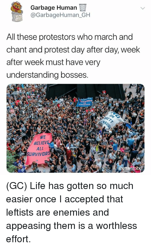 Life, Memes, and Protest: Garbage Human  @GarbageHuman GH  All these protestors who march and  chant and protest day after day, week  after week must have very  understanding bosses.  WE  BELIEVE  ALL  SURVIVORS (GC) Life has gotten so much easier once I accepted that leftists are enemies and appeasing them is a worthless effort.