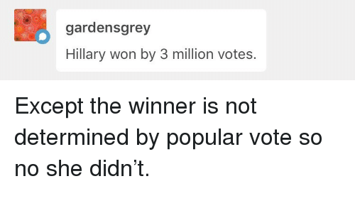 The Winner Is: gardensgrey  Hillary won by 3 million votes. <p>Except the winner is not determined by popular vote so no she didn&rsquo;t.</p>