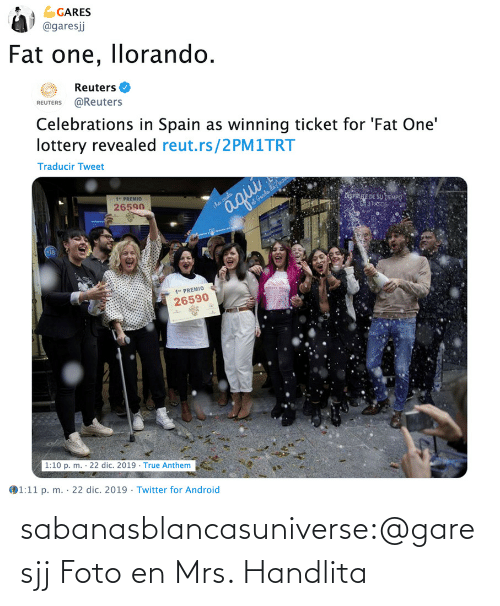 "Twitter Com: GARES  @garesj  Fat one, llorando.  Reuters O  REUTERS @Reuters  Celebrations in Spain as winning ticket for 'Fat One'  lottery revealed reut.rs/2PM1TRT  Traducir Tweet  1"" PREMIO  26590  iSPRE DE SU TEMPO  3 PAS  aqui  iha caida  at Genda da no  1"" PREMIO  26590  1:10 p. m. · 22 dic. 2019 · True Anthem  1:11 p. m. · 22 dic. 2019 · Twitter for Android  %3D sabanasblancasuniverse:@garesjj Foto en Mrs. Handlita"