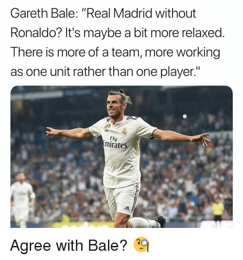 """Gareth Bale, Memes, and Real Madrid: Gareth Bale: """"Real Madrid without  Ronaldo? It's maybe a bit more relaxed.  There is more of a team, more working  as one unit rather than one player.""""  Fly  mirates Agree with Bale? 🧐"""