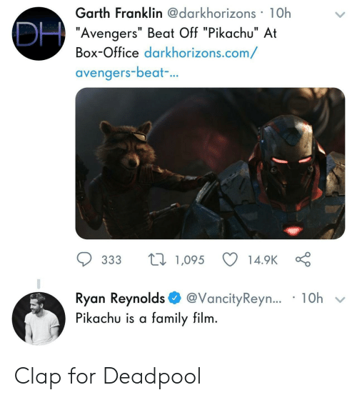 "Franklin: Garth Franklin@darkhorizons 1Oh  ""Avengers"" Beat Off ""Pikachu"" At  Box-Office darkhorizons.com/  avengers-beat  ..  ס 333 t 1,095 14.9KÇ  Ryan Reynolds$ @vancityReyn.. . 10h  Pikachu is a family film Clap for Deadpool"