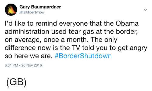 Memes, Obama, and Angry: Gary Baumgardner  @talklibertynow  I'd like to remind everyone that the Obama  administration used tear gas at the border,  on average, once a month. The only  difference now is the TV told you to get angry  so here we are. #BorderShutdown  8:31 PM-26 Nov 2018 (GB)
