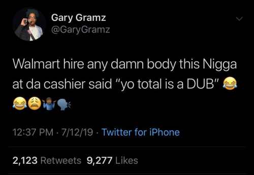 "Walmart: Gary Gramz  @GaryGramz  Walmart hire any damn body this Nigga  at da cashier said ""yo total is a DUB""  12:37 PM · 7/12/19 · Twitter for iPhone  2,123 Retweets 9,277 Likes"