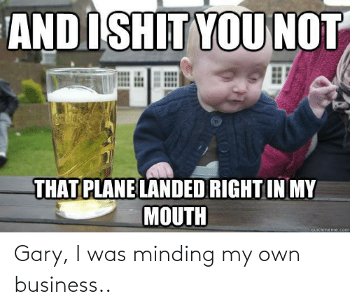 Business: Gary, I was minding my own business..
