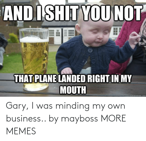 Business: Gary, I was minding my own business.. by mayboss MORE MEMES