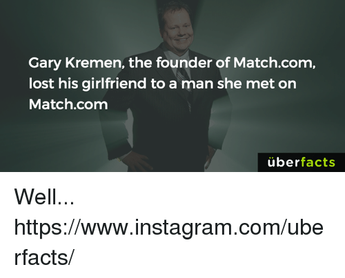 Match Com: Gary Kremen, the founder of Match.com,  lost his girlfriend to a man she met on  Match.com  uber  facts Well... https://www.instagram.com/uberfacts/