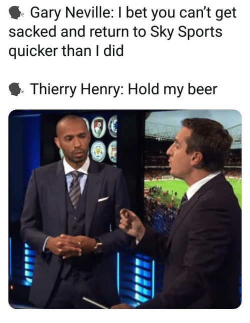 hold my beer: Gary Neville: I bet you can't get  sacked and return to Sky Sports  quicker than I did  Thierry Henry: Hold my beer