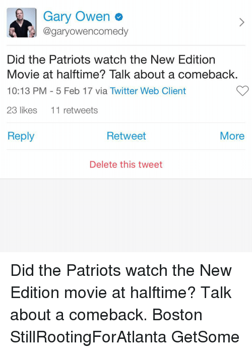 delet this: Gary Owen  @gary owencomedy  Did the Patriots watch the New Edition  Movie at halftime? Talk about a comeback  10:13 PM 5 Feb 17 via Twitter Web Client  23 likes  11 retweets  Reply  Retweet  More  Delete this tweet Did the Patriots watch the New Edition movie at halftime? Talk about a comeback. Boston StillRootingForAtlanta GetSome