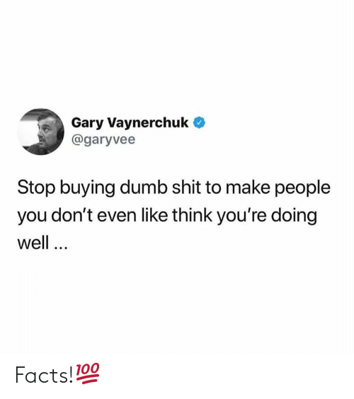 Dumb, Facts, and Shit: Gary Vaynerchuk  @garyvee  Stop buying dumb shit to make people  you don't even like think you're doing  well Facts!💯