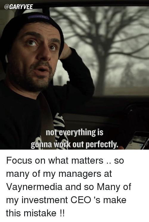 Memes, Work, and Focus: @GARYVEE  not everything is  gonna work out perfectly. Focus on what matters .. so many of my managers at Vaynermedia and so Many of my investment CEO 's make this mistake !!