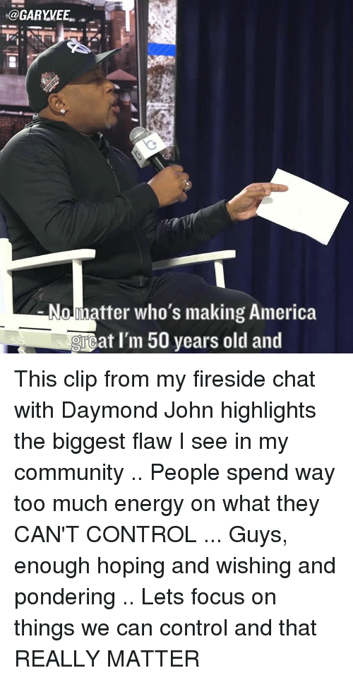 50 Year Old: @GARYVEEL  No matter who's making America  at I'm 50 years old and This clip from my fireside chat with Daymond John highlights the biggest flaw I see in my community .. People spend way too much energy on what they CAN'T CONTROL ... Guys, enough hoping and wishing and pondering .. Lets focus on things we can control and that REALLY MATTER