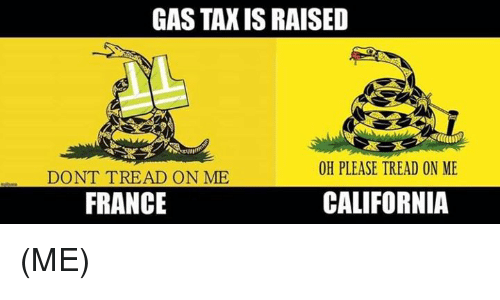 Dont Tread: GAS TAX IS RAISED  OH PLEASE TREAD ON ME  DONT TREAD ON ME  FRANCE  CALIFORNIA (ME)