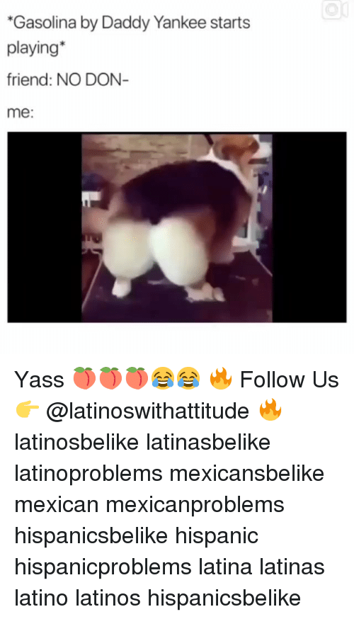 yass: Gasolina by Daddy Yankee starts  playing*  friend: NO DON  me: Yass 🍑🍑🍑😂😂 🔥 Follow Us 👉 @latinoswithattitude 🔥 latinosbelike latinasbelike latinoproblems mexicansbelike mexican mexicanproblems hispanicsbelike hispanic hispanicproblems latina latinas latino latinos hispanicsbelike