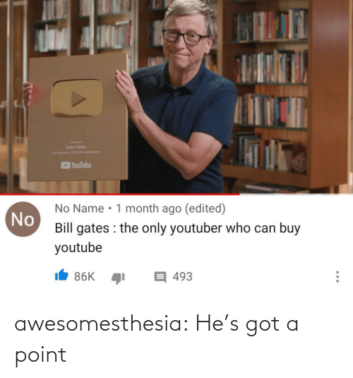 Subscribers: Gates Notes  For pang 101.000 subscribers  YouTube  No Name • 1 month ago (edited)  No  Bill gates : the only youtuber who can buy  youtube  目493  86K  ... awesomesthesia:  He's got a point