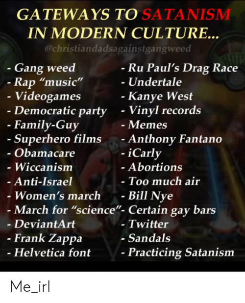 """Undertale: GATEWAYS TO SATANISMM  IN MODERN CULTURE..  @christiandadsagainstgangweed  - Gang weed  Ru Paul's Drag Race  -Undertale  Rap """"music""""  Videogames  Democratic party  Kanye West  - Vinyl records  - Memes  - Anthony Fantano  -iCarly  - Family-Guy  Superhero films  Obamacare  - Wiccanism  Anti-Israel  Women's march -  Abortions  Too much air  Bill Nye  - March for """"science""""- Certain gay bars  - DeviantArt  - Twitter  - Sandals  Frank Zappa  Helvetica font  Practicing Satanism Me_irl"""