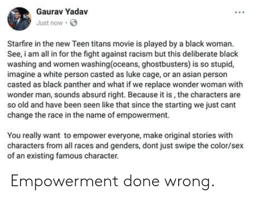 luke cage: Gaurav Yadav  Just now  Starfire in the new Teen titans movie is played by a black woman.  See, am all in for the fight against racism but this deliberate black  washing and women washing(oceans, ghostbusters) is so stupid,  imagine a white person casted as luke cage, or an asian person  casted as black panther and what if we replace wonder woman with  wonder man, sounds absurd right. Because it is, the characters are  so old and have been seen like that since the starting we just cant  change the race in the name of empowerment.  You really want to empower everyone, make original stories with  characters from all races and genders, dont just swipe the color/sex  of an existing famous character. Empowerment done wrong.