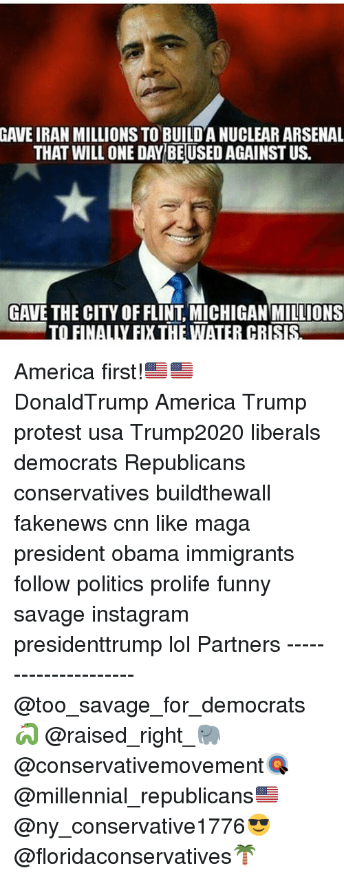 flint michigan: GAVE IRAN MILLIONS TO BUILDANUCLEAR ARSENAL  THAT WILL ONE DAY BEUSED AGAINST US.  GAVE THE CITY OF FLINT MICHIGAN MILLIONS  TO FINALLY EXHEWTAIER CRISRA America first!🇺🇸🇺🇸 DonaldTrump America Trump protest usa Trump2020 liberals democrats Republicans conservatives buildthewall fakenews cnn like maga president obama immigrants follow politics prolife funny savage instagram presidenttrump lol Partners --------------------- @too_savage_for_democrats🐍 @raised_right_🐘 @conservativemovement🎯 @millennial_republicans🇺🇸 @ny_conservative1776😎 @floridaconservatives🌴