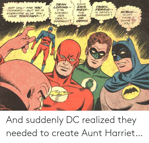 jean: GAVE  IRIS  WEST--  THE  KISS  JEAN  LORING --  I'VE  SIGNED  HER  DEATH  WARRANT  CAROL  FERRIS--  IN DEADLY  DANGER I  NOT ONLY ARE YO  DOOMED-- BUT SO IS  EVERYONE ELSE YOU  HAVE TOUCHED--!  ROBIN--  WHAT  HAVE I  DONE TO  OF  DEATH And suddenly DC realized they needed to create Aunt Harriet…