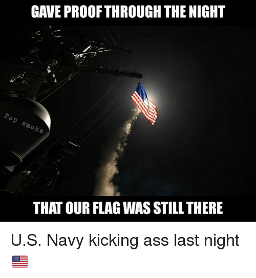 Kicking Ass: GAVE PROOF THROUGH THE NIGHT  o  e  THAT OUR FLAG WAS STILL THERE U.S. Navy kicking ass last night 🇺🇸