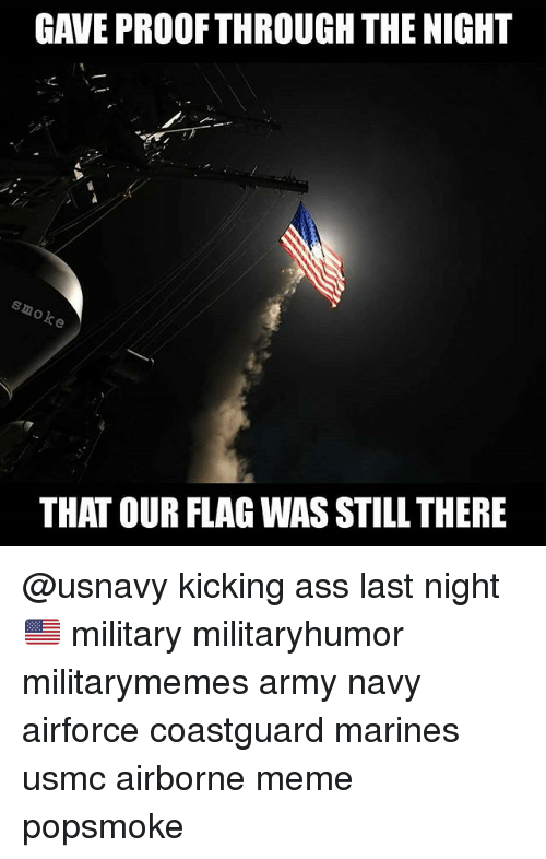 Kicking Ass: GAVE PROOFTHROUGH THE NIGHT  THAT OUR FLAG WAS STILL THERE @usnavy kicking ass last night 🇺🇸 military militaryhumor militarymemes army navy airforce coastguard marines usmc airborne meme popsmoke