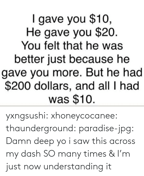 Gif, Paradise, and Saw: gave you $10,  He gave you $20.  You felt that he was  better just because he  gave you more. But he had  $200 dollars, and all I had  was $10. yxngsushi:  xhoneycocanee:  thaunderground:  paradise-jpg:  Damn    deep  yo i saw this across my dash SO many times & I'm just now understanding it