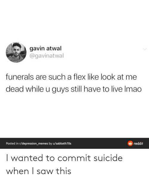 gavin: gavin atwal  @gavinatwal  funerals are such a flex like look at me  dead while u guys still have to live Imao  O reddit  Posted in r/depression_memes by u/sabbath70s I wanted to commit suicide when I saw this