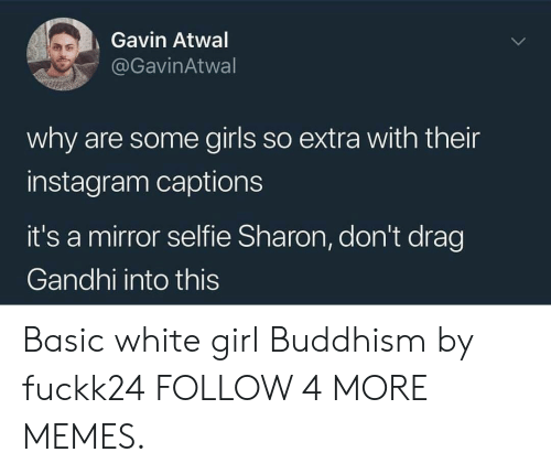 gavin: Gavin Atwal  @GavinAtwal  why are some girls so extra with their  instagram captions  it's a mirror selfie Sharon, don't drag  Gandhi into this Basic white girl Buddhism by fuckk24 FOLLOW 4 MORE MEMES.