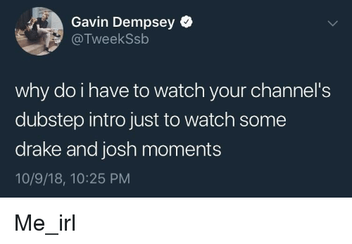 gavin: Gavin Dempsey  @TweekSsb  why do i have to watch your channel's  dubstep intro just to watch some  drake and josh moments  10/9/18, 10:25 PM Me_irl