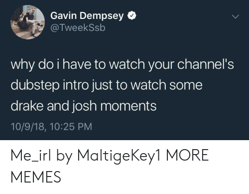 gavin: Gavin Dempsey  @TweekSsb  why do i have to watch your channel's  dubstep intro just to watch some  drake and josh moments  10/9/18, 10:25 PM Me_irl by MaltigeKey1 MORE MEMES