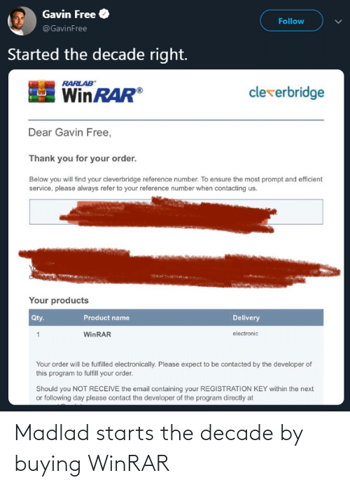 gavin: Gavin Free  Follow  @GavinFree  Started the decade right.  RARLAB  cleverbridge  WinRAR®  Dear Gavin Free,  Thank you for your order.  Below you will find your cleverbridge reference number. To ensure the most prompt and efficient  service, please always refer to your reference number when contacting us.  Your products  Qty.  Product name  Delivery  electronic  WinRAR  Your order will be fulfilled electronically. Please expect to be contacted by the developer of  this program to fulfill your order.  Should you NOT RECEIVE the email containing your REGISTRATION KEY within the next  or following day please contact the developer of the program directly at Madlad starts the decade by buying WinRAR