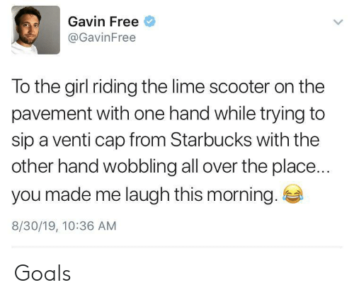 Goals, Scooter, and Starbucks: Gavin Free  @GavinFree  To the girl riding the lime scooter on the  pavement with one hand while trying to  sip a venti cap from Starbucks with the  other hand wobbling all over the place...  you made me laugh this morning.  8/30/19, 10:36 AM Goals