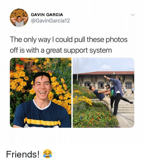 gavin: GAVIN GARCIA  @GavinGarcia12  The only way l could pull these photos  off is with a great support system Friends! 😂