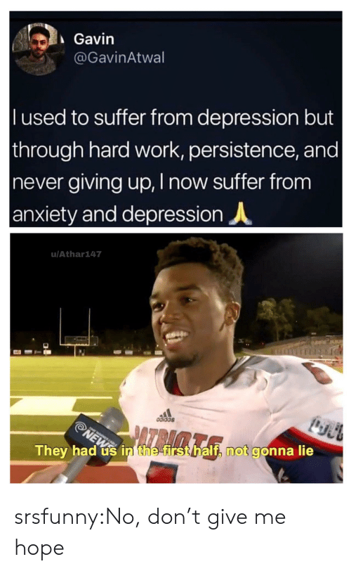 gavin: Gavin  @GavinAtwal  l used to suffer from depression but  through hard work, persistence, and |  never giving up, I now suffer from  anxiety and depression  u/Athar147  odidas  ATRAMTA  NEWS  They had us in the first half, not gonna lie srsfunny:No, don't give me hope