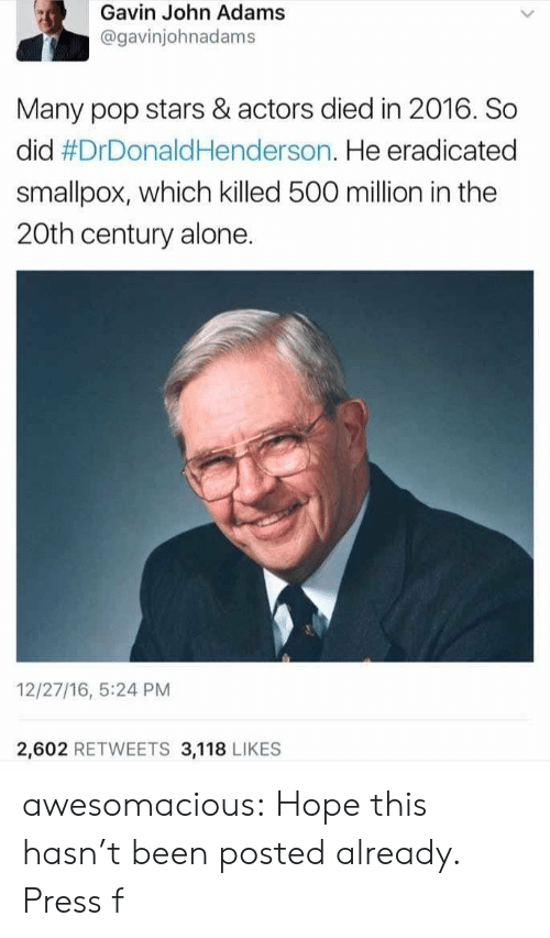 gavin: Gavin John Adams  @gavinjohnadams  Many pop stars & actors died in 2016. So  did #DrDonaldHenderson. He eradicated  smallpox, which killed 500 million in the  20th century alone.  12/27/16, 5:24 PM  2,602 RETWEETS 3,118 LIKES awesomacious:  Hope this hasn't been posted already. Press f