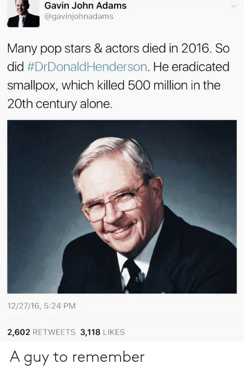 gavin: Gavin John Adams  @gavinjohnadams  Many pop stars & actors died in 2016. So  did #DrDonaldHenderson. He eradicated  smallpox, which killed 500 million in the  20th century alone.  12/27/16, 5:24 PM  2,602 RETWEETS 3,118 LIKES A guy to remember