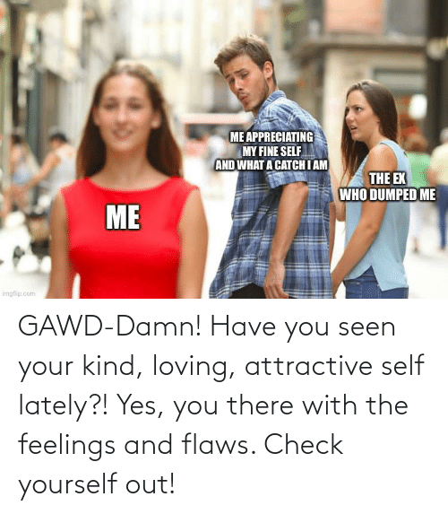 flaws: GAWD-Damn! Have you seen your kind, loving, attractive self lately?! Yes, you there with the feelings and flaws. Check yourself out!
