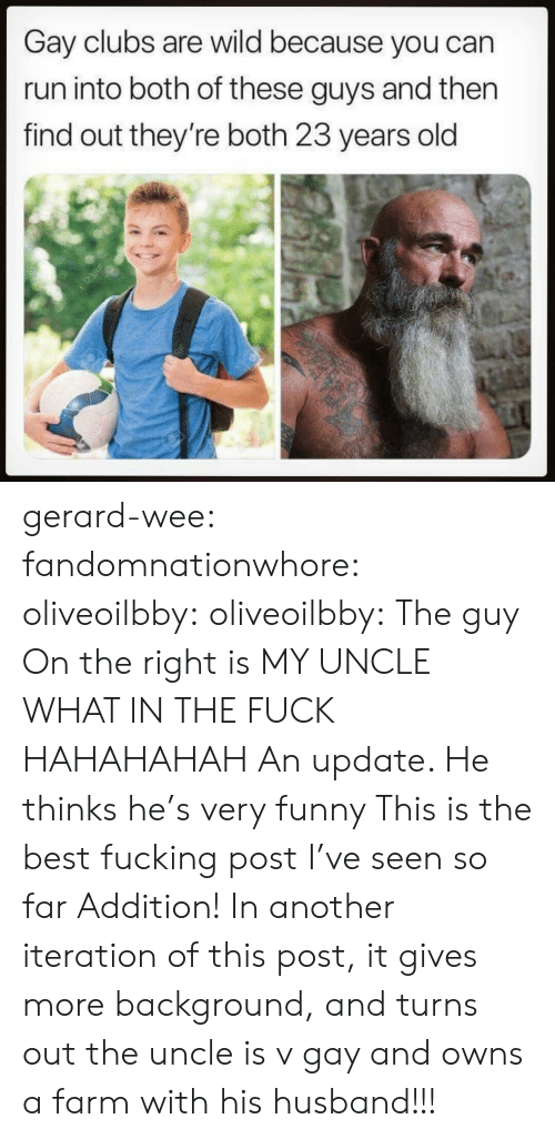 Fucking, Funny, and Run: Gay clubs are wild because you can  run into both of these guys and then  find out they're both 23 years old gerard-wee: fandomnationwhore:  oliveoilbby:  oliveoilbby:   The guy On the right is MY UNCLE WHAT IN THE FUCK HAHAHAHAH   An update. He thinks he's very funny    This is the best fucking post I've seen so far   Addition! In another iteration of this post, it gives more background, and turns out the uncle is v gay and owns a farm with his husband!!!