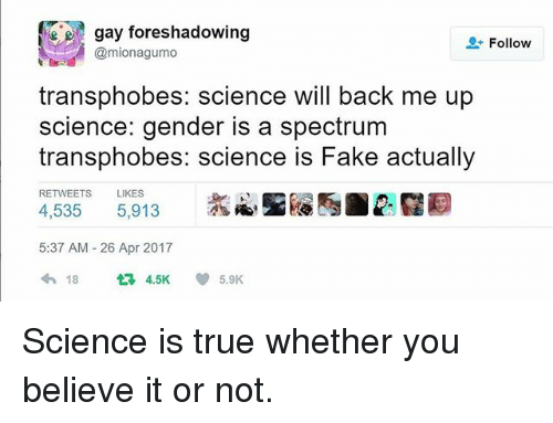 Fake, Memes, and True: gay foreshadowing  Follow  Camionagumo  transphobes: science will back me up  science: gender is a spectrum  transphobes: science is Fake actually  RETWEETS LIKES  4,535  5,913  5:37 AM 26 Apr 2017  18  4.5K  V 5.9K Science is true whether you believe it or not.