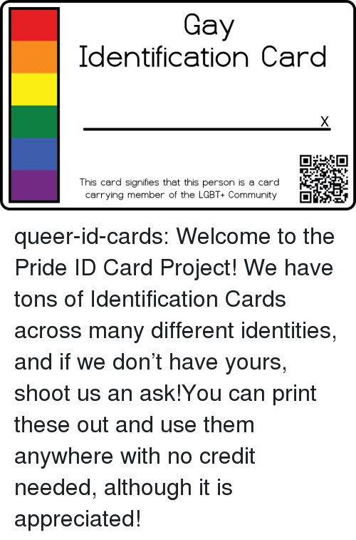 Identification: Gay  Identification Card  This card signifies that this person is a card  carrying member of the LGBT+ Community queer-id-cards:  Welcome to the Pride ID Card Project! We have tons of Identification Cards across many different identities, and if we don't have yours, shoot us an ask!You can print these out and use them anywhere with no credit needed, although it is appreciated!
