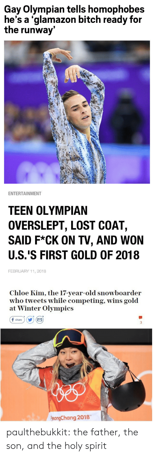 Overslept: Gay Olympian tells homophobes  he's a 'glamazon bitch ready for  the runway   ENTERTAINMENT  TEEN OLYMPIAN  OVERSLEPT, LOST COAT,  SAID F*CK ON TV, AND WON  U.S.'S FIRST GOLD OF 2018  FEBRUARY 11, 2018   Chloe Kim, the 17-year-old snowboarder  who tweets while competing, wins gold  at Winter Olympics  f share) Y E  刁  eongChang 2018 paulthebukkit: the father, the son, and the holy spirit