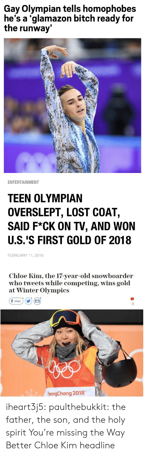 Tweets: Gay Olympian tells homophobes  he's a 'glamazon bitch ready for  the runway   ENTERTAINMENT  TEEN OLYMPIAN  OVERSLEPT, LOST COAT,  SAID F*CK ON TV, AND WON  U.S.'S FIRST GOLD OF 2018  FEBRUARY 11, 2018   Chloe Kim, the 17-year-old snowboarder  who tweets while competing, wins gold  at Winter Olympics  f share) Y E  刁  eongChang 2018 iheart3j5: paulthebukkit: the father, the son, and the holy spirit  You're missing the Way Better Chloe Kim headline
