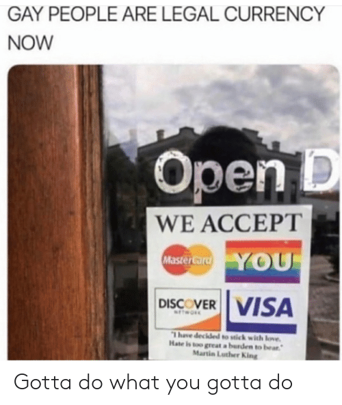 Love, Martin, and Bear: GAY PEOPLE ARE LEGAL CURRENCY  NOW  Open D  WE ACCEPT  Master card YOU  DISCOVER VISA  NTWORK  1 have decided to stick with love  Hate is too great a burden to bear  Martin Luther King Gotta do what you gotta do