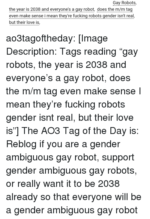 "m&m: Gay Robots,  the year is 2038 and everyone's a gay robot, does the m/m tag  even make sense i mean they're fucking robots gender isn't real  but their love is, ao3tagoftheday:  [Image Description: Tags reading ""gay robots, the year is 2038 and everyone's a gay robot, does the m/m tag even make sense I mean they're fucking robots gender isnt real, but their love is""]  The AO3 Tag of the Day is: Reblog if you are a gender ambiguous gay robot, support gender ambiguous gay robots, or really want it to be 2038 already so that everyone will be a gender ambiguous gay robot"